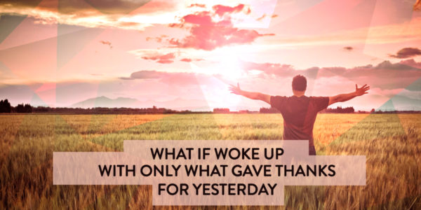 Gratitude, What If You Woke Up Today with Only the Things You Gave Thanks for Yesterday?