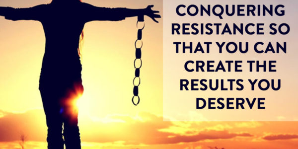 Conquering Resistance so that You Can Create the Results You Deserve