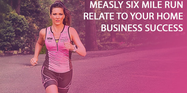 how exactly does my six mile run relate to your home business success